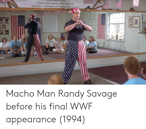 wwf: sHail respect Rex  I shall never misuse Rex Kwon Do  I shall be a champion of freedom and justice Macho Man Randy Savage before his final WWF appearance (1994)