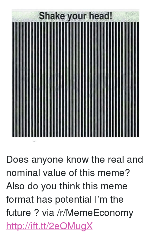 """nominal: Shake your head! <p>Does anyone know the real and nominal value of this meme? Also do you think this meme format has potential I&rsquo;m the future ? via /r/MemeEconomy <a href=""""http://ift.tt/2eOMugX"""">http://ift.tt/2eOMugX</a></p>"""