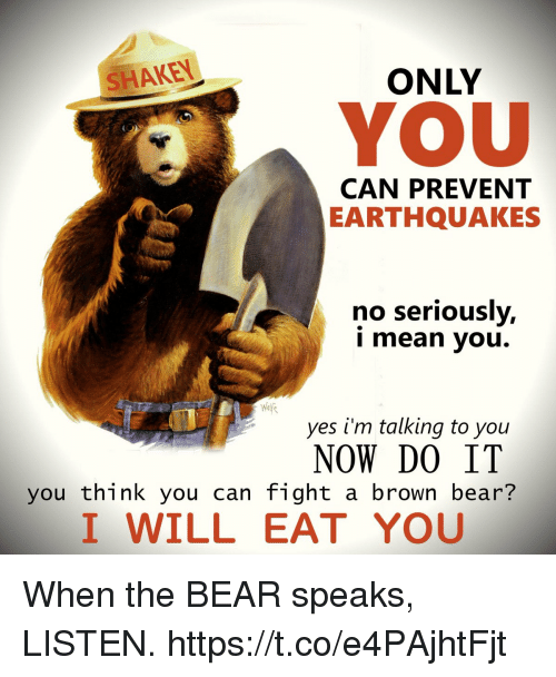 earthquakes: SHAKEN  ONLY  YOU  CAN PREVENT  EARTHQUAKES  no seriously,  i mean you.  yes i'm talking to you  NOW DO IT  you think you can fight a brown bear?  I WILL EAT YOU When the BEAR speaks, LISTEN. https://t.co/e4PAjhtFjt