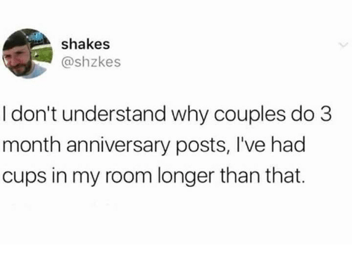Dank, 🤖, and Why: shakes  @shzkes  I don't understand why couples do 3  month anniversary posts, I've had  cups in my room longer than that.
