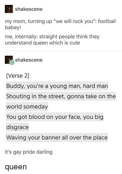"""banner: shakescene  my mom, turning up """"we will rock you"""" football  babey!  me, internally: straight people think they  understand queen which is cute  shakescene  [Verse 2]  Buddy, you're a young man, hard man  Shouting in the street, gonna take on the  world someday  You got blood on your face, you big  disgrace  Waving your banner all over the place  it's gay pride darling queen"""