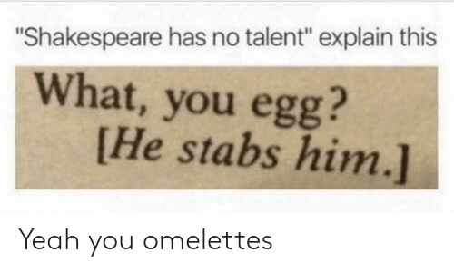 """no talent: """"Shakespeare has no talent"""" explain this  What, you egg?  [He stabs him.] Yeah you omelettes"""