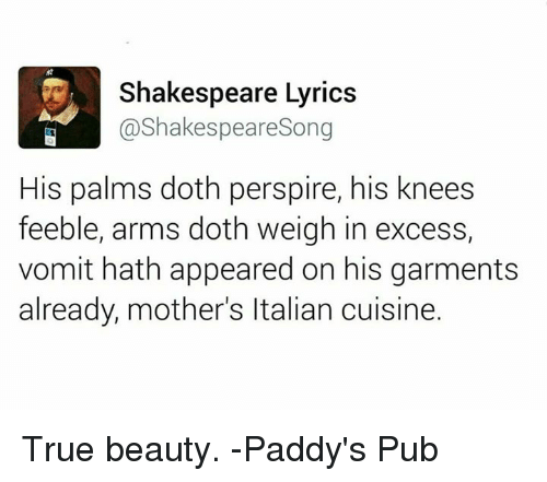 Dothing: Shakespeare Lyrics  @Shakespeare Song  His palms doth perspire, his knees  feeble, arms doth weigh in excess,  vomit hath appeared on his garments  already, mother's ltalian cuisine. True beauty.   -Paddy's Pub