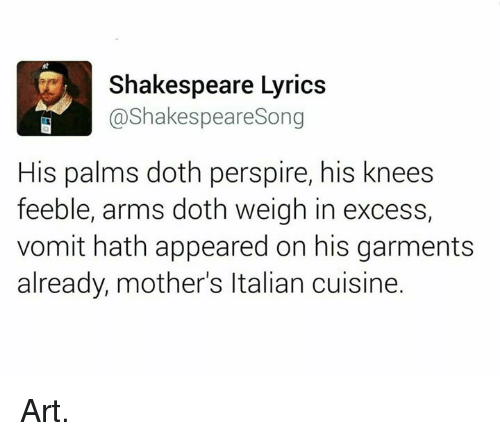 Dothing: Shakespeare Lyrics  @Shakespeare Song  His palms doth perspire, his knees  feeble, arms doth weigh in excess,  vomit hath appeared on his garments  already, mother's ltalian cuisine. Art.