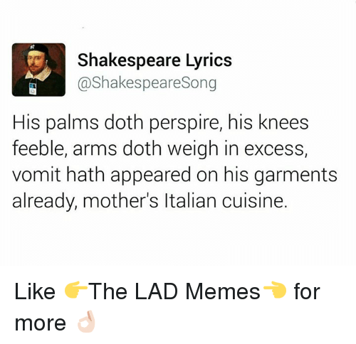 Dothing: Shakespeare Lyrics  @Shakespeare Song  His palms doth perspire, his knees  feeble, arms doth weigh in excess,  vomit hath appeared on his garments  already, mother's Italian cuisine. Like  👉The LAD Memes👈 for more 👌🏻