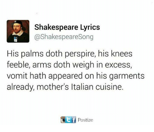 Dothing: Shakespeare Lyrics  @Shakespeare Song  His palms doth perspire, his knees  feeble, arms doth weigh in excess,  vomit hath appeared on his garments  already, mother's ltalian cuisine.