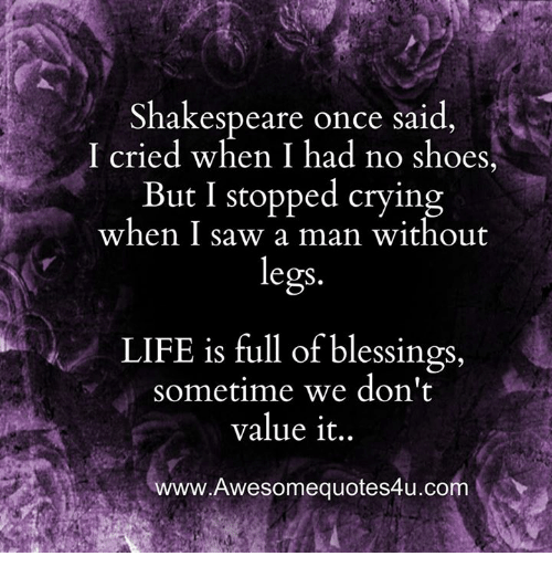 Memes, Saw, and 🤖: Shakespeare once said  I cried when I had no shoes,  But I stopped crying  when I saw a man without  legs  LIFE is full of blessings,  Sometime we don't  value it  www.Awesomequotes4u.com