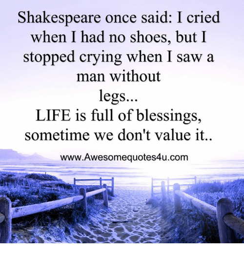 Memes, 🤖, and Man: Shakespeare once said: I cried  when I had no shoes, but I  stopped crying when I saw a  man without  legs.  LIFE is full of blessings,  sometime we don't value it.  www.Awesomequotes4u.com