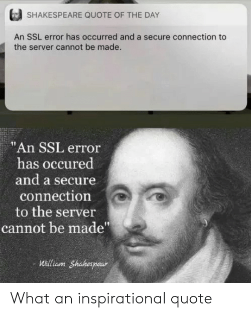 "server: SHAKESPEARE QUOTE OF THE DAY  An SSL error has occurred and a secure connection to  the server cannot be made.  ""An SSL error  has occured  and a secure  connection  to the server  cannot be made""  uilliam Shakespear What an inspirational quote"