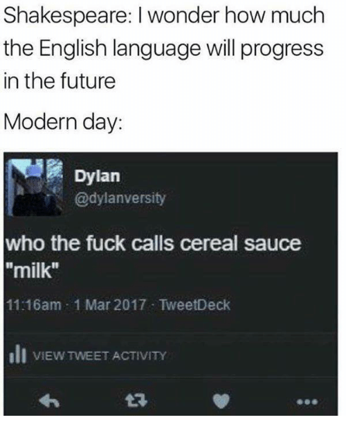 """Fucking, Future, and Shakespeare: Shakespeare: wonder how much  the English language will progress  in the future  Modern day:  Dylan  @dylan versity  who the fuck calls cereal sauce  """"milk""""  11-16am 1 Mar 2017 TweetDeck  Ili VIEW TWEETACTIVITY"""