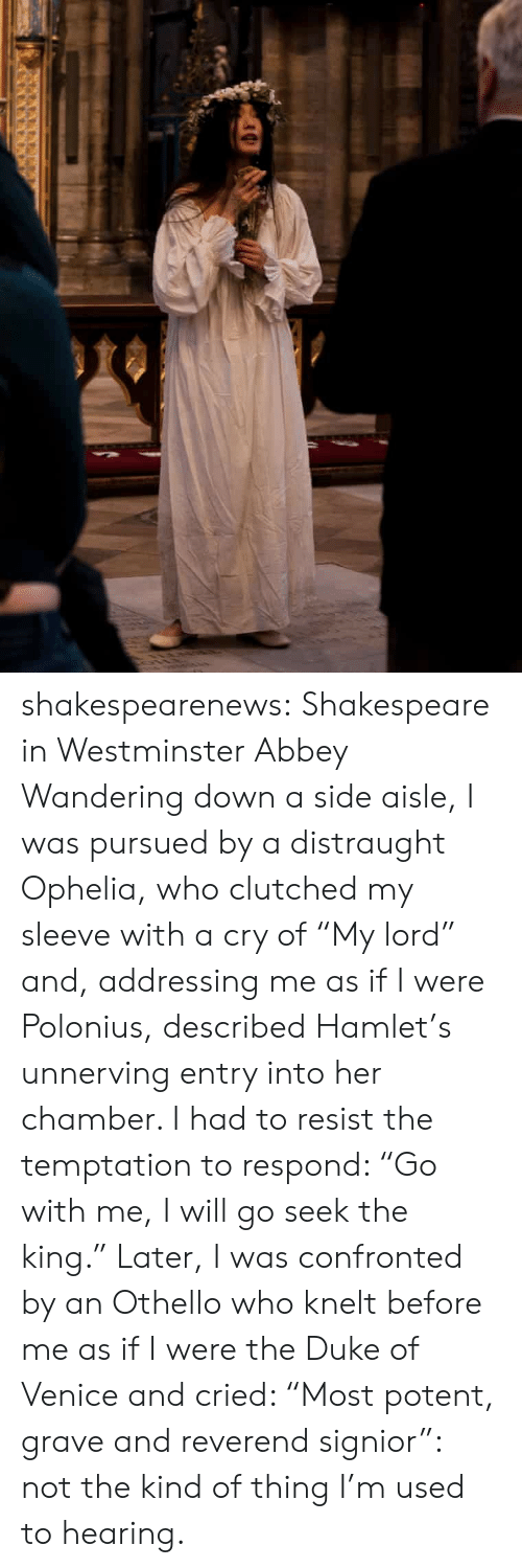 """wandering: shakespearenews: Shakespeare in Westminster Abbey Wandering down a side aisle, I was pursued by a distraught Ophelia, who clutched my sleeve with a cry of """"My lord"""" and, addressing me as if I were Polonius, described Hamlet's unnerving entry into her chamber. I had to resist the temptation to respond: """"Go with me, I will go seek the king."""" Later, I was confronted by an Othello who knelt before me as if I were the Duke of Venice and cried: """"Most potent, grave and reverend signior"""": not the kind of thing I'm used to hearing."""