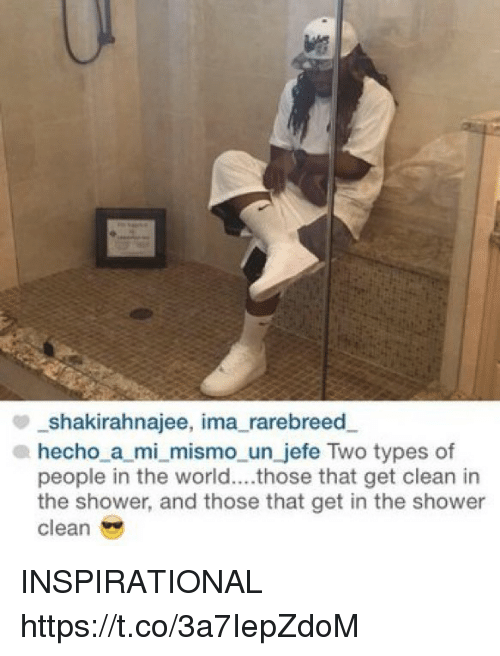 Memes, Shower, and World: _shakirahnajee, ima_rarebreed.  hecho a mi_mismo_un jefe Two types of  people in the world....those that get clean in  the shower, and those that get in the shower  clean INSPIRATIONAL https://t.co/3a7IepZdoM
