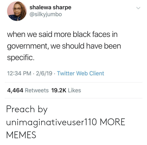 preach: shalewa sharpe  @silkyjumbo  when we said more black faces in  government, we should have been  specific.  12:34 PM 2/6/19 Twitter Web Client  4,464 Retweets 19.2K Likes Preach by unimaginativeuser110 MORE MEMES