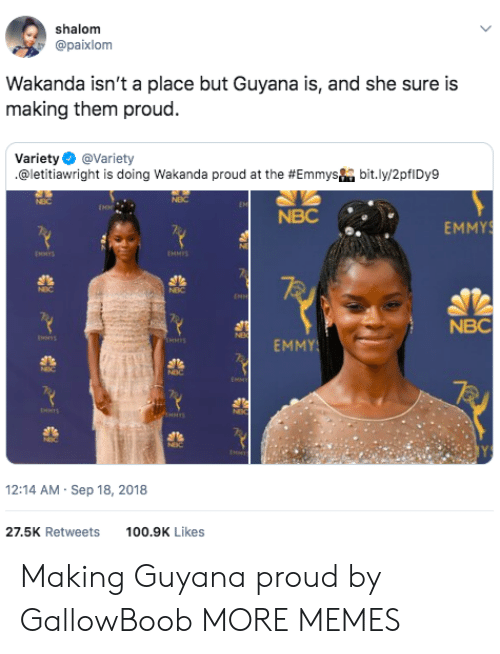 emmy: shalom  @paixlom  Wakanda isn't a place but Guyana is, and she sure is  making them proud.  Variety Φ @variety  .@letitiaw right is doing Wakanda proud at the #Emmysha bit.ly/2pflDy9  NBC  NBC  EMMY  NMS  MMIS  NBC  EMMY  12:14 AM Sep 18, 2018  27.5K Retweets100.9K Likes Making Guyana proud by GallowBoob MORE MEMES