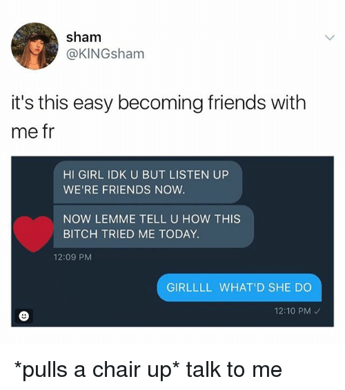 Bitch, Friends, and Memes: sham  @KINGsham  it's this easy becoming friends with  me fr  HI GIRL IDK U BUT LISTEN UP  WE'RE FRIENDS NOW.  NOW LEMME TELL U HOW THIS  BITCH TRIED ME TODAY.  12:09 PM  GIRLLLL WHAT'D SHE DO  12:10 PM *pulls a chair up* talk to me
