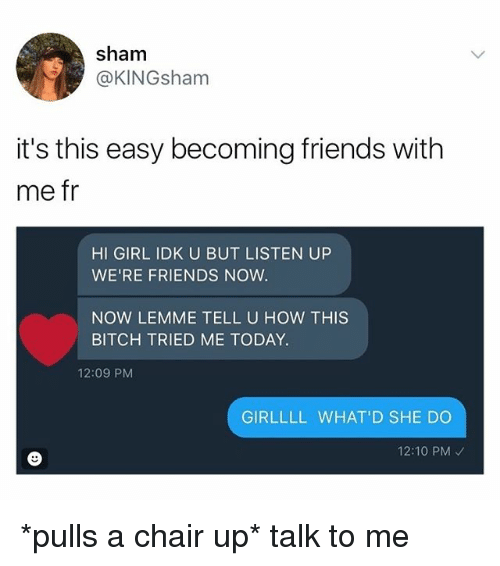 Bitch, Friends, and Memes: sham  @KINGsham  it's this easy becoming friends with  me fr  HI GIRL IDK U BUT LISTEN UP  WE'RE FRIENDS NOW  NOW LEMME TELL U HOW THIS  BITCH TRIED ME TODAY.  12:09 PM  GIRLLLL WHAT'D SHE DO  12:10 PM *pulls a chair up* talk to me
