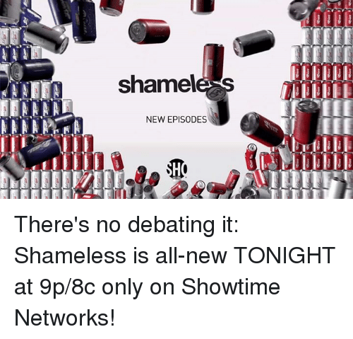 debate: shame!  NEW EPISODES  e was  as,-  Air There's no debating it: Shameless is all-new TONIGHT at 9p/8c only on Showtime Networks!