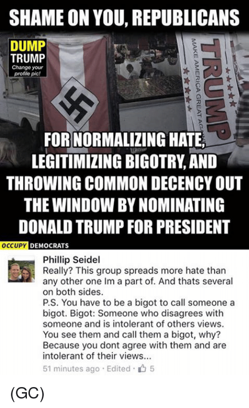 Trump: SHAME ON YOU, REPUBLICANS  DUMP  TRUMP  Change your  profile pic!  FOR NORMALIZING HATE  LEGITIMIZING BIGOTRY AND  THROWING COMMON DECENCYOUT  THE WINDOW BYNOMINATING  DONALD TRUMP FOR PRESIDENT  OCCUPY  DEMOCRATS  Phillip Seidel  Really? This group spreads more hate than  any other one Im a part of. And thats several  on both sides.  P.S. You have to be a bigot to call someone a  bigot. Bigot: Someone who disagrees with  someone and is intolerant of others views.  You see them and call them a bigot, why?  Because you dont agree with them and are  intolerant of their views...  51 minutes ago Edited 5 (GC)