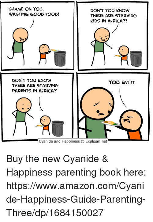 shame on you: SHAME ON YOU,  WASTING GOOD FOOD!  DON'T YOU KNOW  THERE ARE STARVING  KIDS IN AFRICA?!  DON'T YOU KNOW  THERE ARE STARVING  PARENTS IN AFRICA?  YOU EAT IT  -Cyanide and Happiness  Explosm.net Buy the new Cyanide & Happiness parenting book here: https://www.amazon.com/Cyanide-Happiness-Guide-Parenting-Three/dp/1684150027