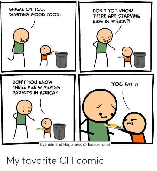 shame on you: SHAME ON YOU,  WASTING GOOD FOOD!  DON'T YOU KNOW  THERE ARE STARVING  KIDS IN AFRICA?!  DON'T YOU KNOW  THERE ARE STARVING  PARENTS IN AFRICA?  YOU EAT IT  -Cyanide and Happiness  Explosm.net My favorite CH comic