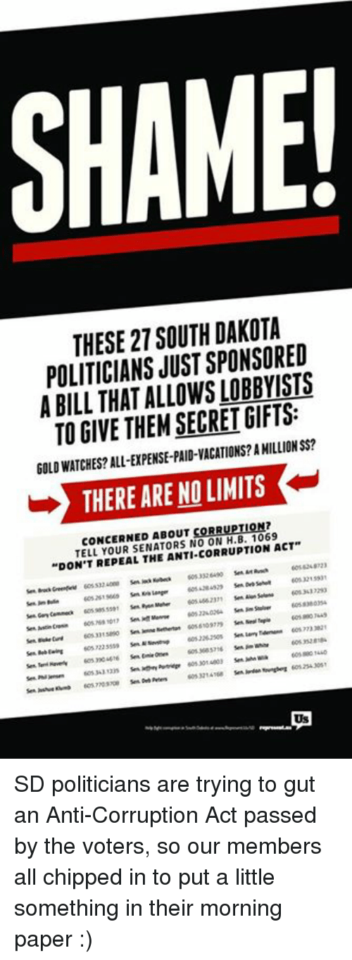 """Memes, Vacation, and 🤖: SHAME!  THESE 27 SOUTH DAKOTA  POLITICIANS JUST SPONSORED  A BILL SECRETGIFTS:  TO GIVE THEM GOLDWATCHES? ALL-EXPENSE-PAID-VACATIONS? AMILLIONSS?  THERE ARE NO LIMITS  K  CONCERNED ABOUT CORRUPTION?  TELL SENATORS NO ACT""""  """"DON'T REPEAL THE ANTI CORRUPTION SD politicians are trying to gut an Anti-Corruption Act passed by the voters, so our members all chipped in to put a little something in their morning paper  :)"""
