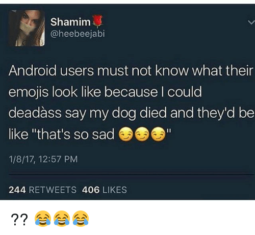 """Funny, So Sad, and Must Not: Shamim  eebeejabl  Android users must not know what their  emojis look like because could  deadass say my dog died and they'd be  like """"that's so sad  1/8/17, 12:57 PM  244 RETWEETS  406  LIKES ?? 😂😂😂"""