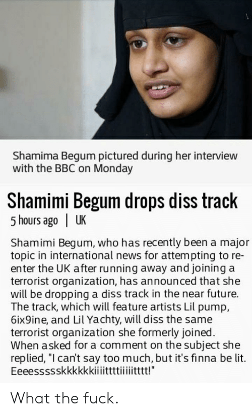 "Shamima Begum: Shamima Begum pictured during her interview  with the BBC on Monday  Shamimi Begum drops diss track  5 hours ago | UK  Shamimi Begum, who has recently been a major  topic in international news for attempting to re-  enter the UK after running away and joining a  terrorist organization, has announced that she  will be dropping a diss track in the near future.  The track, which will feature artists Lil pump,  6ix9ine, and Lil Yachty, will diss the same  terrorist organization she formerly joined.  When asked for a comment on the subject she  replied, ""l can't say too much, but it's finna be lit. What the fuck."