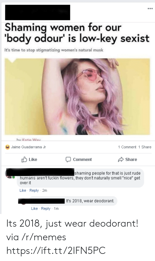 """Shaming: Shaming women for our  'body odour' is low-key sexist  It's time to stop stigmatizing women's natural musk  hu  Katia Way  Jaime Guadarrama Jr  1 Comment 1 Share  Like  Comment  Share  shaming people for that is just rude  humans aren't fuckin flowers, they dont naturally smell """"nice"""" get  over it  Like Reply 2m  It's 2018, wear deodorant.  Like Reply 1m Its 2018, just wear deodorant! via /r/memes https://ift.tt/2IFN5PC"""