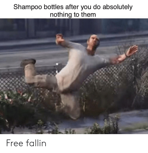Absolutely Nothing: Shampoo bottles after you do absolutely  nothing to them Free fallin