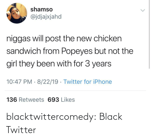 chicken sandwich: shamso  @jdjajxjahd  niggas will post the new chicken  sandwich from Popeyes but not the  girl they been with for 3 years  10:47 PM · 8/22/19 · Twitter for iPhone  136 Retweets 693 Likes blacktwittercomedy:  Black Twitter