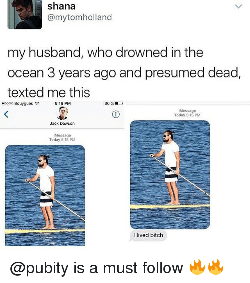 Bitch, Memes, and Jack Dawson: shana  @mytomholland  my husband, who drowned in the  ocean 3 years ago and presumed dead,  texted me this  .0000 Bouygues令  5:16 PM  36 %  iMessage  Today 5:15 PM  Jack Dawson  iMessage  Today 5:15 PM  l lived bitch @pubity is a must follow 🔥🔥