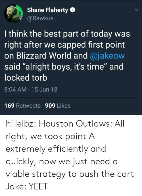 """outlaws: Shane Flaherty  @Rawkus  I think the best part of today was  right after we capped first point  on Blizzard World and @jakeow  said """"alright boys, it's time"""" and  locked torb  8:04 AM 15 Jun 18  169 Retweets 909 Likes hillelbz:  Houston Outlaws: All right, we took point A extremely efficiently and quickly, now we just need a viable strategy to push the cart Jake: YEET"""