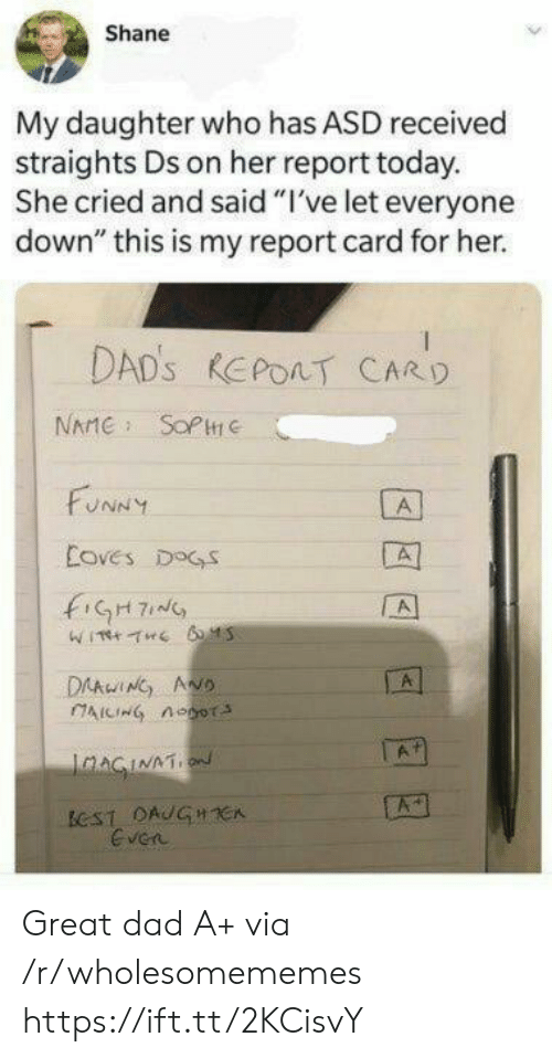 """Shane: Shane  My daughter who has ASD received  straights Ds on her report today.  She cried and said """"I've let everyone  down"""" this is my report card for her.  DAD'S REPOAT CARD  NAME SOPC  FUNNY  A  Coves DOGS  fiGH7  A  DAAwING ANO  AICING noor  A  IaAGINATION  ECST DAUGHCA  Even Great dad A+ via /r/wholesomememes https://ift.tt/2KCisvY"""