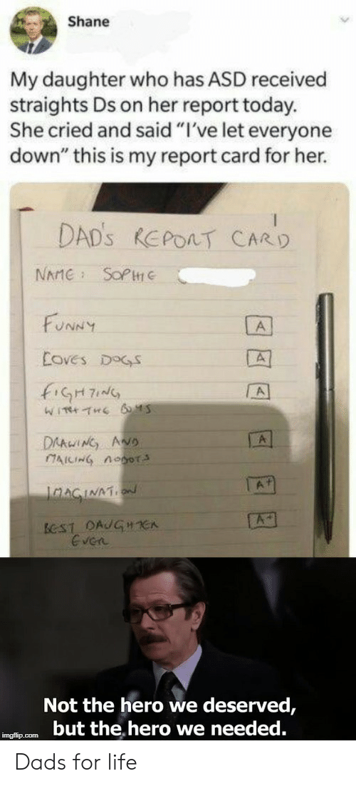 "report card: Shane  My daughter who has ASD received  straights Ds on her report today.  She cried and said ""I've let everyone  down"" this is my report card for her.  DAD's REPORT CARD  SOP  NAME  FUNNY  A  Eoves DOGS  A  WITH THE 6 45  DAAWING ANo  CAICING Aoor  A1  JnAGINATN  A  BCST DAJGHE  Even  Not the hero we deserved,  but the hero we needed.  imgflip.com Dads for life"