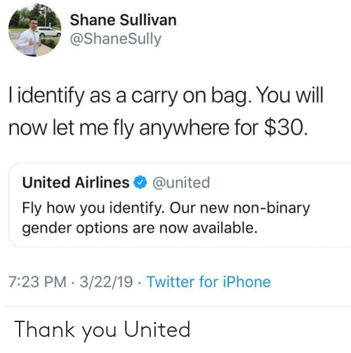 Identify As: Shane Sullivan  @ShaneSully  l identify as a carry on bag. You will  now let me fly anywhere for $30  United Airlines @united  Fly how you identify. Our new non-binary  gender options are now available  7:23 PM 3/22/19 Twitter for iPhone Thank you United