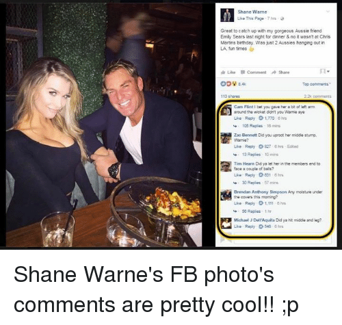 warne: Shane Warne  Like This Page 7 hrs  Great to catch up with my gorgeous Aussie friend  Emily Sears last night for dinner 8 no wasn't at Chris  Martins birthday. Was just 2 Aussies hanging out in  LA fun times  tle Like Comment Share  Top comments  113 shares  Cam Flint I bet you gave her a bit of left arm  around the wicket ddint you Warme aye  Like Reply o 1,770 hrs  105 Reples 16 mins  Zao Bennett Didyou uproot her middle stump.  Like Reply O&27 hrs Edited  13 Replies to mins  Tim Hearn Did ya let her in the members end to  face a couple of balls?  Like Reply 31 6 hrs  30 Replies 57 mins  Brendan Anthony Simpson Any moisture under  the covers this moming?  Like Reply o 1,111 ohrs  50 Replies thr  Michael J Dell'Aquila Did ya hit middle and leg?  Like Reply 548 hrs Shane Warne's FB photo's comments are pretty cool!! ;p
