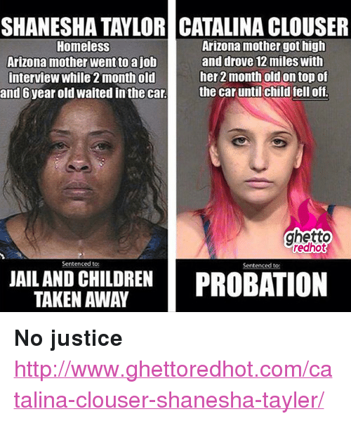 """catalina: SHANESHA TAYLOR CATALINA CLOUSER  Homeless  Arizona mother went to ajob  interview while 2 month old  and 6 year old waited in the car  Arizona mother got high  and drove 12 miles with  her 2 month old on top of  the car until child fell off.  ghetto  redhot  Sentenced to  Sentenced to  EN PROBATION  TAKEN AWAY <p><strong>No justice</strong></p><p><a href=""""http://www.ghettoredhot.com/catalina-clouser-shanesha-tayler/"""">http://www.ghettoredhot.com/catalina-clouser-shanesha-tayler/</a></p>"""