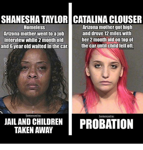 Children, Homeless, and Jail: SHANESHA TAYLOR CATALINA CLOUSER  Homeless  Arizona mother wentto a job  interview while 2 month old  and 6year old waited in the car  Arizona mother got high  and drove 12 miles with  her 2 month old on top of  the car until child fell off.  Sentenced to:  Sentenced to:  JAIL AND CHILDREN DRORATION  TAKEN AWAY