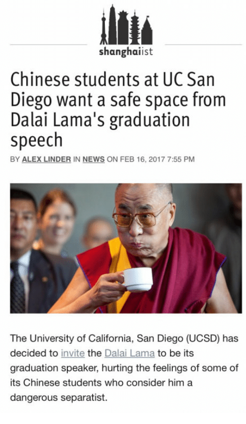 uc san diego: Shanghaiist  Chinese students at UC San  Diego want a safe space from  Dalai Lama's graduation  speech  BY ALEX LINDER IN NEWS ON FEB 16, 2017 7:55 PM  The University of California, San Diego (UCSD) has  decided to invite the Dalai Lama to be its  graduation speaker, hurting the feelings of some of  its Chinese students who consider him a  dangerous separatist.