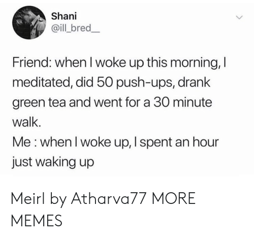 push ups: Shani  @ill bred_  Friend: when I woke up this morning, I  meditated, did 50 push-ups, drank  green tea and went for a 30 minute  walk.  Me: when I woke up, I spent an hour  just waking up Meirl by Atharva77 MORE MEMES