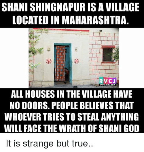 maharashtra: SHANISHINGNAPURISAVILLAGE  LOCATEDIN MAHARASHTRA  RVC J  WWW. RVCJ.COM  ALL HOUSES IN THE VILLAGEHAVE  NO DOORS. PEOPLE BELIEVES THAT  WHOEVER TRIES TO STEAL ANYTHING  WILL FACE THE WRATH OF SHANI GOD It is strange but true..