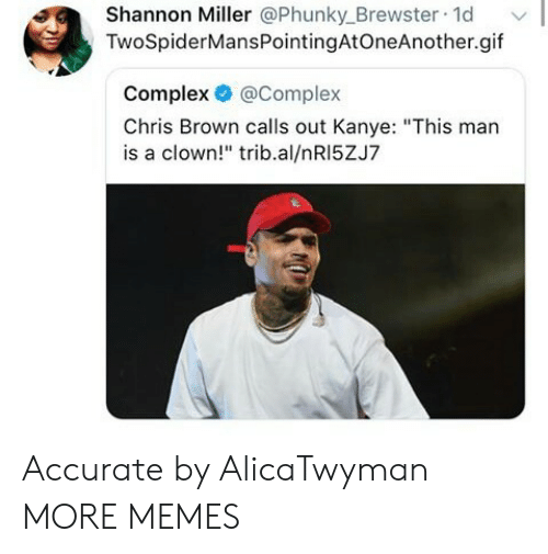 "miller: Shannon Miller @Phunky_Brewster 1d  TwoSpiderMansPointingAtOneAnother.gif  Complex @Complex  Chris Brown calls out Kanye: ""This man  is a clown!"" trib.al/nRI5ZJ7 Accurate by AlicaTwyman MORE MEMES"