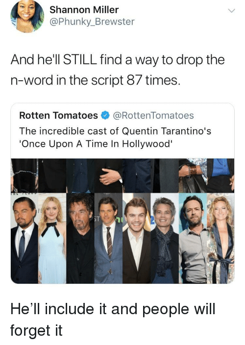 Blackpeopletwitter, Funny, and Once Upon a Time: Shannon Miller  @Phunky_Brewster  And he'll STILL find a way to drop the  n-word in the script 87 times  Rotten Tomatoes@RottenTomatoes  The incredible cast of Quentin Tarantino's  'Once Upon A Time In Hollywood'