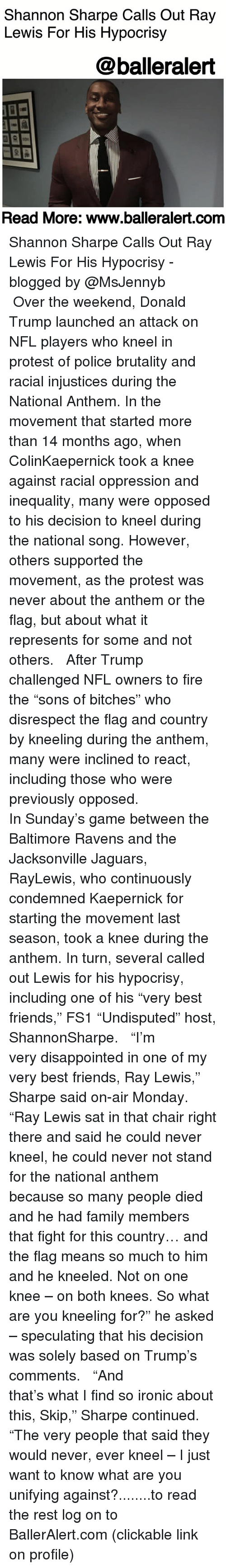 """Ray Lewis: Shannon Sharpe Calls Out Ray  Lewis For His Hypocrisy  @balleralert  Read More: www.balleralert.conm Shannon Sharpe Calls Out Ray Lewis For His Hypocrisy - blogged by @MsJennyb ⠀⠀⠀⠀⠀⠀⠀ ⠀⠀⠀⠀⠀⠀⠀ Over the weekend, Donald Trump launched an attack on NFL players who kneel in protest of police brutality and racial injustices during the National Anthem. In the movement that started more than 14 months ago, when ColinKaepernick took a knee against racial oppression and inequality, many were opposed to his decision to kneel during the national song. However, others supported the movement, as the protest was never about the anthem or the flag, but about what it represents for some and not others. ⠀⠀⠀⠀⠀⠀⠀ ⠀⠀⠀⠀⠀⠀⠀ After Trump challenged NFL owners to fire the """"sons of bitches"""" who disrespect the flag and country by kneeling during the anthem, many were inclined to react, including those who were previously opposed. ⠀⠀⠀⠀⠀⠀⠀ ⠀⠀⠀⠀⠀⠀⠀ In Sunday's game between the Baltimore Ravens and the Jacksonville Jaguars, RayLewis, who continuously condemned Kaepernick for starting the movement last season, took a knee during the anthem. In turn, several called out Lewis for his hypocrisy, including one of his """"very best friends,"""" FS1 """"Undisputed"""" host, ShannonSharpe. ⠀⠀⠀⠀⠀⠀⠀ ⠀⠀⠀⠀⠀⠀⠀ """"I'm very disappointed in one of my very best friends, Ray Lewis,"""" Sharpe said on-air Monday. """"Ray Lewis sat in that chair right there and said he could never kneel, he could never not stand for the national anthem because so many people died and he had family members that fight for this country… and the flag means so much to him and he kneeled. Not on one knee – on both knees. So what are you kneeling for?"""" he asked – speculating that his decision was solely based on Trump's comments. ⠀⠀⠀⠀⠀⠀⠀ ⠀⠀⠀⠀⠀⠀⠀ """"And that's what I find so ironic about this, Skip,"""" Sharpe continued. """"The very people that said they would never, ever kneel – I just want to know what are you unifying against?........to read the rest lo"""