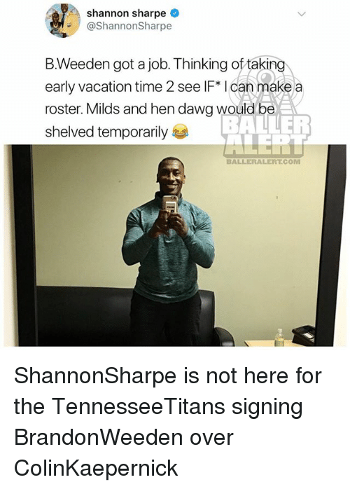 Memes, Shannon Sharpe, and Time: Shannon sharpe  ShannonSharpe  B.Weeden got a job. Thinking of taking  early vacation time 2 see IF* I can make a  roster. Milds and hen dawg would be  shelved temporarily  BALLERALERT.COM ShannonSharpe is not here for the TennesseeTitans signing BrandonWeeden over ColinKaepernick