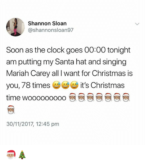 All I Want for Christmas Is You, Christmas, and Clock: Shannon Sloan  @shannonsloan97  Soon as the clock goes 00:00 tonight  am putting my Santa hat and singing  Mariah Carey all I want for Christmas is  you, 78 times it's Christmas  time wooooooooo @ @ @ @ @ @ @  30/11/2017, 12:45 pm 🎅🏽🎄