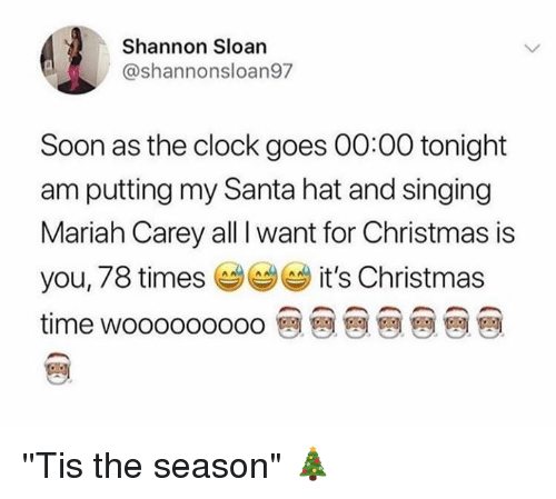 """All I Want for Christmas Is You, Christmas, and Clock: Shannon Sloan  @shannonsloan97  Soon as the clock goes 00:00 tonight  am putting my Santa hat and singing  Mariah Carey all I want for Christmas is  you, 78 times it's Christmas  time wooooooooo 뗀 뗀 뗀 뗀 뗀 뗀 뗀 ''Tis the season"""" 🎄"""