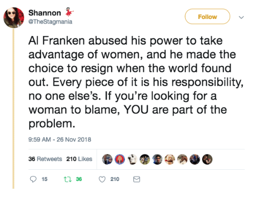 al franken: Shannon  @TheStagmania  Follow  Al Franken abused his power to take  advantage of women, and he made the  choice to resign when the world found  out. Every piece of it is his responsibility,  no one else's. If you're looking for a  woman to blame, YOU are part of the  problem.  9:59 AM - 26 Nov 2018  36 Retweets 210 Likes  .