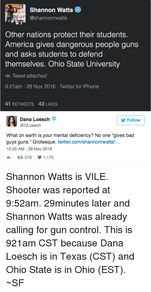 """Iphone, Memes, and Shooters: Shannon Watts  @Shannon rwatts  Other nations protect their students.  America gives dangerous people guns  and asks students to defend  themselves. Ohio State University  Tweet attached  9:21am 28 Nov 2016 Twitter for iPhone  41 RETWEETS 43 LIKES  A Dana Loesch  @DLoesch  Follow  What on earth is your mental deficiency? No one """"gives bad  guys guns."""" Grotesque. twitter.com/shannonrwatts/...  10:35 AM 28 Nov 2016  h 579 1,175 Shannon Watts is VILE. Shooter was reported at 9:52am.  29minutes later and Shannon Watts was already calling for gun control. This is 921am CST because Dana Loesch is in Texas (CST) and Ohio State is in Ohio (EST). ~SF"""
