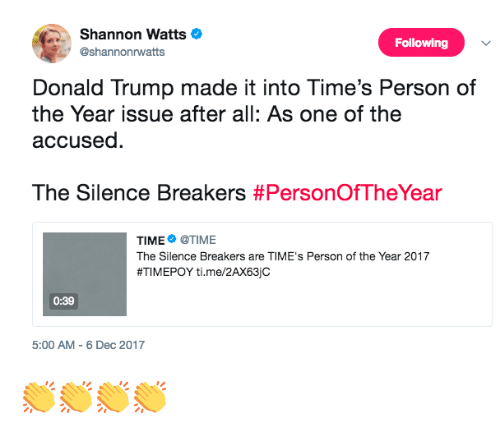 2017: Shannon Watts  @shannonrwatts  Following  Donald Trump made it into Time's Person of  the Year issue after all: As one of the  accused.  The Silence Breakers #PersonOfTheYear  TIME@TIME  The Silence Breakers are TIME's Person of the Year 2017  #TIM EPOY ti. me/2AX63jc  0:39  5:00 AM-6 Dec 2017 👏👏👏👏